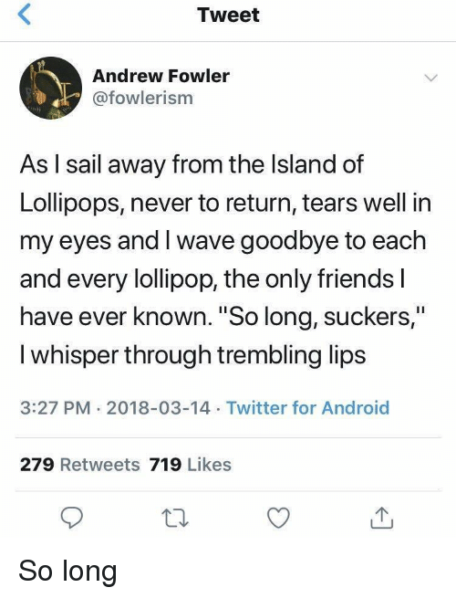 "Android, Friends, and Twitter: Tweet  Andrew Fowler  @fowlerism  As l sail away from the Island of  Lollipops, never to return, tears well in  my eyes and I wave goodbye to each  and every lollipop, the only friends l  have ever known. ""So long, suckers,""  I whisper through trembling lips  3:27 PM 2018-03-14 Twitter for Android  279 Retweets 719 Likes So long"
