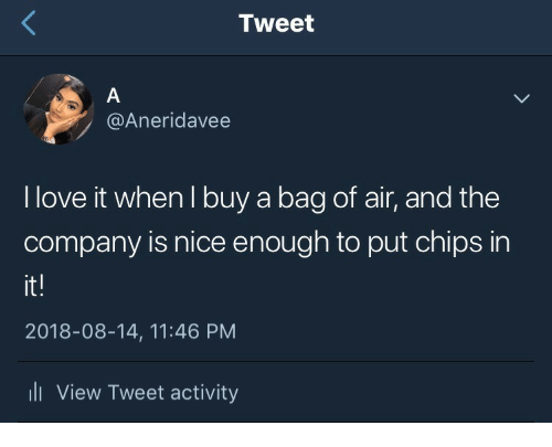 Love, Nice, and Company: Tweet  @Aneridavee  I love it when l buy a bag of air, and the  company is nice enough to put chips in  it!  2018-08-14, 11:46 PM  ll View Tweet activity
