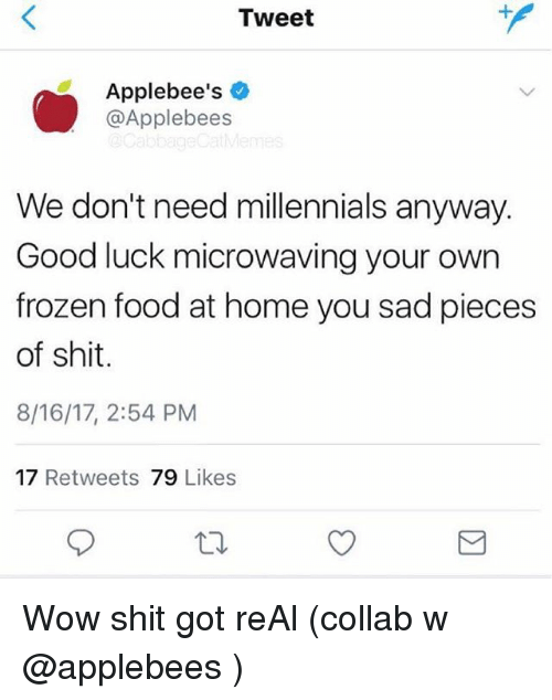 Food, Frozen, and Shit: Tweet  Applebee's  @Applebees  We don't need millennials anyway.  Good luck microwaving your own  frozen food at home you sad pieces  of shit.  8/16/17, 2:54 PM  17 Retweets 79 Likes Wow shit got reAl (collab w @applebees )