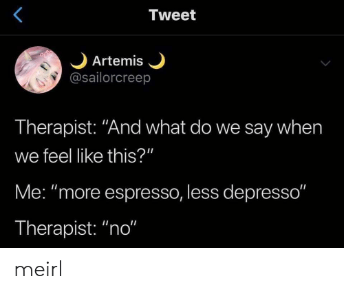 """MeIRL, Artemis, and Espresso: Tweet  Artemis  @sailorcreep  Therapist: """"And what do we say when  we feel like this?""""  Me: """"more espresso, less depresso""""  Therapist: """"no"""" meirl"""