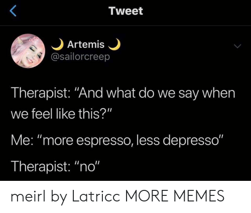 """Dank, Memes, and Target: Tweet  Artemis  @sailorcreep  Therapist: """"And what do we say when  we feel like this?""""  Me: """"more espresso, less depresso""""  Therapist: """"no"""" meirl by Latricc MORE MEMES"""