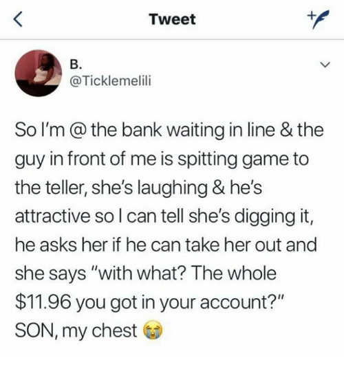 """Dank, Bank, and Game: Tweet  B.  @Ticklemelili  So I'm @ the bank waiting in line & the  guy in front of me is spitting game to  the teller, she's laughing & he's  attractive so l can tell she's digging it,  he asks her if he can take her out and  she says """"with what? The whole  $11.96 you got in your account?""""  SON, my chest"""