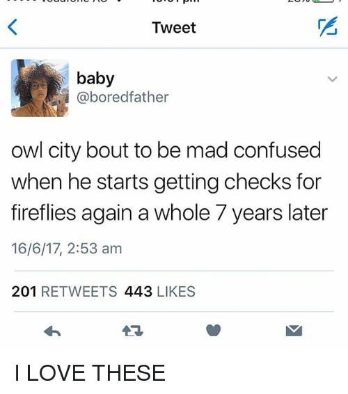 Bored, Confused, and Love: Tweet  baby  @bored father  owl city bout to be mad confused  when he starts getting checks for  fireflies again a whole 7 years later  16/6/17, 2:53 am  201  RETWEETS 443  LIKES I LOVE THESE