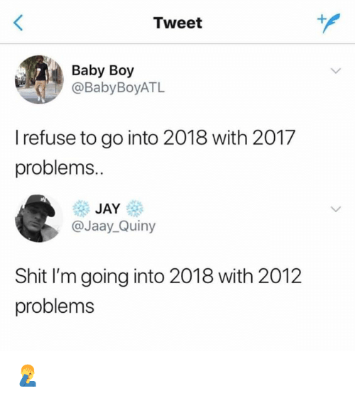 Jay, Memes, and Shit: Tweet  Baby Boy  @BabyBoyATL  I refuse to go into 2018 with 2017  problems.  JAY  @Jaay_Quiny  Shit I'm going into 2018 with 2012  problems 🤦‍♂️