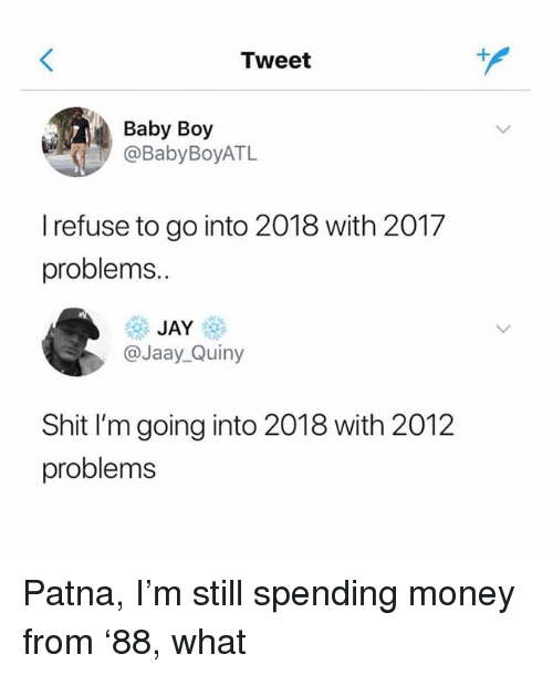 Funny, Jay, and Money: Tweet  Baby Boy  @BabyBoyATL  I refuse to go into 2018 with 2017  problems..  JAY  @Jaay_Quiny  Shit I'm going into 2018 with 2012  problems Patna, I'm still spending money from '88, what