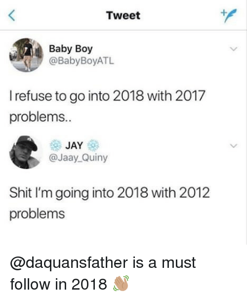 Jay, Memes, and Shit: Tweet  Baby Boy  @BabyBoyATL  I refuse to go into 2018 with 2017  problems..  JAY  @Jaay_Quiny  Shit I'm going into 2018 with 2012  problems @daquansfather is a must follow in 2018 👋🏽