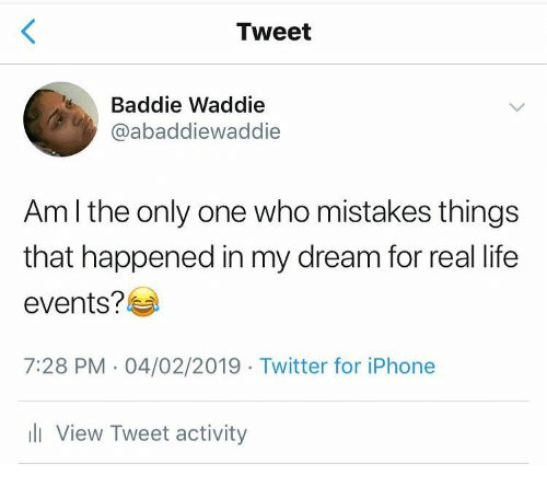 Iphone, Life, and Twitter: Tweet  Baddie Waddie  @abaddiewaddie  Am l the only one who mistakes things  that happened in my dream for real life  events?  7:28 PM - 04/02/2019 Twitter for iPhone  li View Tweet activity