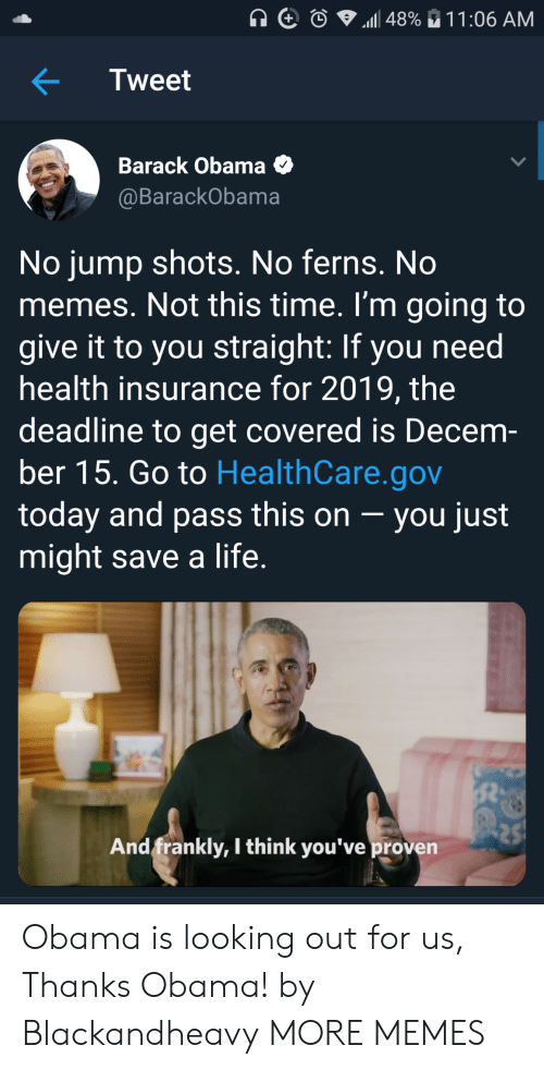 Dank, Life, and Memes: Tweet  Barack Obama O  @BarackObama  No jump shots. No ferns. No  memes. Not this time. I'm going to  give it to you straight: If you need  health insurance for 2019, the  deadline to get covered is Decem-  ber 15. Go to HealthCare.gov  today and pass this on -you just  might save a life  And frankly, I think you've proven Obama is looking out for us, Thanks Obama! by Blackandheavy MORE MEMES