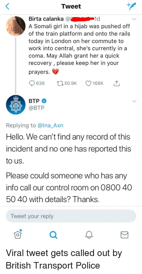 Hello, Police, and Control: Tweet  Birta calanka @  A Somali girl in a hijab was pushed off  of the train platform and onto the rails  today in London on her commute to  work into central, she's currently in a  coma. May Allah grant her a quick  recovery , please keep her in your  prayers.  1d  636 50.9 168K T  OBTP  Replying to @lna_Axn  Hello. We can't find any record of this  incident and no one has reported this  to us.  Please could someone who has an  info call our control room on 0800 40  50 40 with details? Thanks.  Tweet your reply