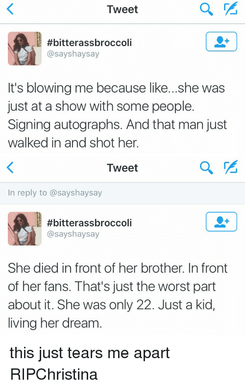 Funny, The Worst, and Kids: Tweet  #bitterassbroccoli  asayshaysay  It's blowing me because like...she was  just at a show with some people.  Signing autographs. And that man just  walked in and shot her.   Tweet  In reply to assayshaysay  #bitterassbroccoli  asayshaysay  She died infront of her brother. In front  of her fans. That's just the worst part  about it. She was only 22. Just a kid,  living her dream this just tears me apart RIPChristina