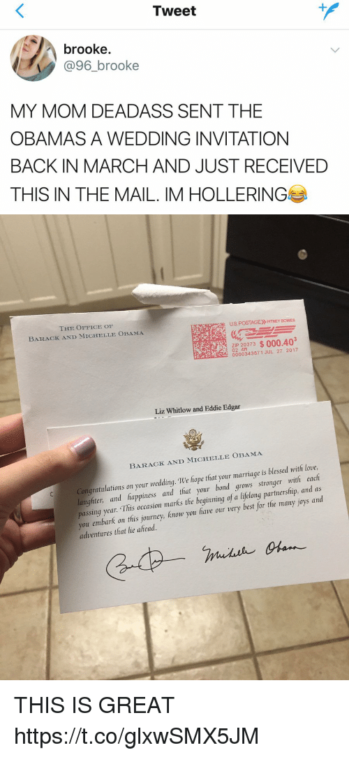 Blessed, Journey, and Love: Tweet  brooke  @96_brooke  MY MOM DEADASS SENT THE  OBAMAS A WEDDING INVITATION  BACK IN MARCH AND JUST RECEIVED  THIS IN THE MAIL. IM HOLLERING   THE OFFICE OF  BARACK AND MICHELLE OBAMA  US POSTAGE»RTNEY BOWES  :  2 0373 $000.403  E ZIP  0000343871 JUL 27 2017  Liz Whitlow and Eddie Edgar  BARACK AND MICHELLE OBAMA  Congratulations on your wedding. We hope that your marriage is blessed with love,  laughter, and happiness and that your bond grows stronger with each  passing year. This occasion marks the beginning of a lifelong partnersfip, and as  you embark on this journey, Know you fave our very best for tfhe many joys and  adventures that lie ahead. THIS IS GREAT https://t.co/glxwSMX5JM