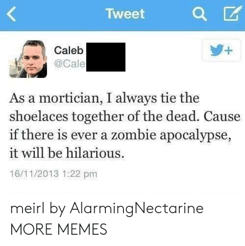 Dank, Memes, and Target: Tweet  Caleb  . @Cale  As a mortician, I always tie the  shoelaces together of the dead. Cause  if there is ever a zombie apocalypse,  it will be hilarious  16/11/2013 1:22 pm meirl by AlarmingNectarine MORE MEMES