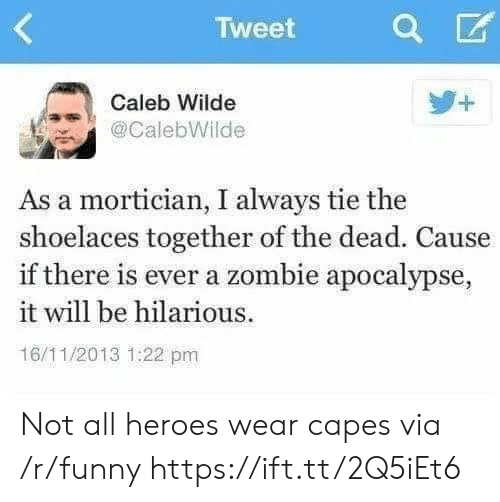 Funny, Heroes, and Zombie: Tweet  Caleb Wilde  @CalebWilde  As a mortician, I always tie the  shoelaces together of the dead. Cause  if there is ever a zombie apocalypse,  it will be hilarious.  16/11/2013 1:22 pm Not all heroes wear capes via /r/funny https://ift.tt/2Q5iEt6