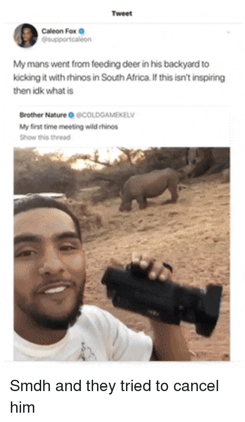 Africa, Deer, and Nature: Tweet  Caleon Fox  supportealeon  My mans went from feeding deer in his backyard to  kicking it with rhinos in South Africa. If this isn't inspiring  then idk what is  Brother Nature宋@COLDGAMEKELV  My first time meeting wild ehinos  Show this thread Smdh and they tried to cancel him