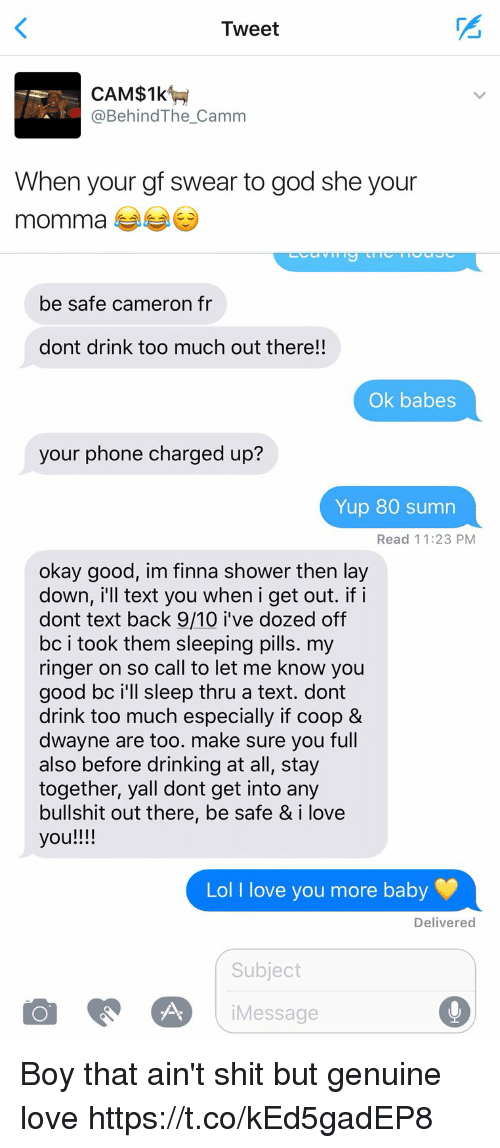 Drinking, Funny, and God: Tweet  CAM$1k  @Behind The Camm  When your gf swear to god she your  momma   be safe cameron fr  dont drink too much out there!!  Ok babes  your phone charged up?  Yup 80 sumn  Read 11:23 PM  okay good, im finna shower then lay  down, i'll text you when i get out. if i  dont text back 9/10 i've dozed off  bc i took them sleeping pills. my  ringer on so call to let me know you  good bc i'll sleep thru a text. dont  drink too much especially if coop &  dwayne are too. make sure you full  also before drinking at all, stay  together, yall dont get into any  bullshit out there, be safe & i love  you!!!!  Lol I love you more baby  Delivered  Subject  A i Message Boy that ain't shit but genuine love https://t.co/kEd5gadEP8