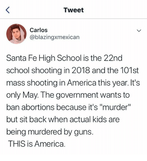 "America, Guns, and School: Tweet  Carlos  @blazingxmexican  Santa Fe High School is the 22nd  school shooting in 2018 and the 101st  mass shooting in America this year. It's  only May. The government wants to  ban abortions because it's ""murder""  but sit back when actual kids are  being murdered by guns.  THIS is America."