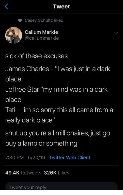 "Shut Up, Sorry, and Twitter: Tweet  Casey Schultz liked  Callum Markie  @callummarkie  sick of these excuses  James Charles - ""I was just in a dark  place""  Jeffree Star ""my mind was in a dark  place""  Tati - ""im so sorry this all came from a  really dark place  shut up you're all millionaires, just go  buy a lamp or something  7:30 PM 5/20/19 Twitter Web Client  49.4K Retweets 326K Likes  Tweet your reply"