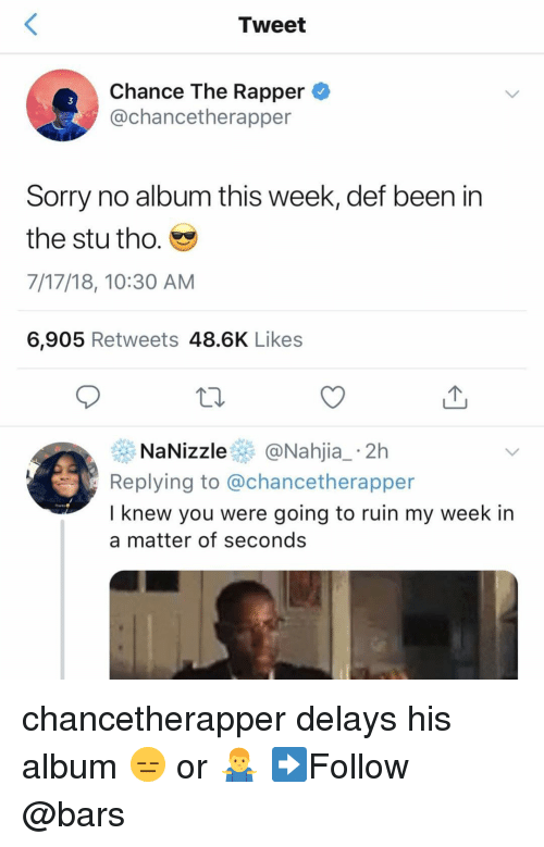 Chance the Rapper, Memes, and Sorry: Tweet  Chance The Rapper  @chancetherapper  3  Sorry no album this week, def been in  the stu tho.  7/17/18, 10:30 AM  6,905 Retweets 48.6K Likes  NaNizzle@Nahjia_ 2h  Replying to @chancetherapper  I knew you were going to ruin my week in  a matter of seconds chancetherapper delays his album 😑 or 🤷♂️ ➡️Follow @bars