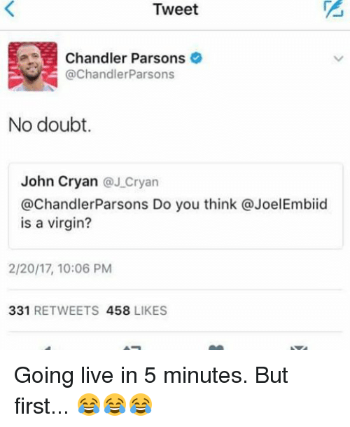 Memes, Virgin, and Live: Tweet  Chandler Parsons  @Chandler Parsons  No doubt.  John Cryan  J Cryan  @ChandlerParsons Do you think JoelEmbiid  is a virgin?  2/20/17, 10:06 PM  331  RETWEETS 458  LIKES Going live in 5 minutes. But first... 😂😂😂