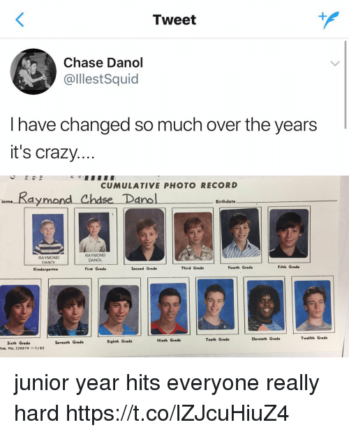 Crazy, Funny, and Chase: Tweet  Chase Danol  @lllestSquid  I have changed so much over the years  it's crazy.   守:  CUMULATIVE PHOTO RECORD  ase ano  lame  Birthdate  RAYMOND  DANOI  RAYMOND  DANOL  Kindergarten  First Grade  Second Grade  Third Grade  Fourth Grade  Fifth Grade  2010  d Danol  2012  ond Doncl  Tenth Grade  Eleventh Grade  Twelfth Grade  Eighth Grade  Ninth Grade  Sixth Grede  Seventh Grade  hse. No. 320074-7/82 junior year hits everyone really hard https://t.co/lZJcuHiuZ4