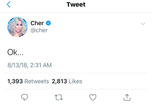 Cher, Tweet, and Like: Tweet  Cher  @cher  Ok..  8/13/18, 2:31 AM  1,393 Retweets 2,813 Like:s