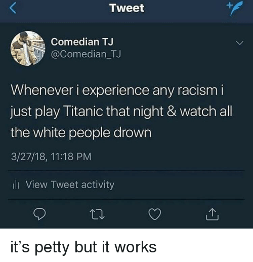 Petty, Racism, and Titanic: Tweet  Comedian TJ  @Comedian_TJ  Whenever i experience any racism i  just play Titanic that night & watch all  the white people drown  3/27/18, 11:18 PM  l View Tweet activity it's petty but it works