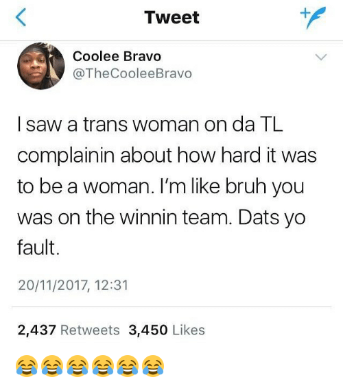 Bruh, Saw, and Yo: Tweet  Coolee Bravo  @TheCooleeBr  avo  I saw a trans woman on da TL  complainin about how hard it was  to be a woman. I'm like bruh you  was on the winnin team. Dats yo  fault.  20/11/2017, 12:31  2,437 Retweets 3,450 Likes 😂😂😂😂😂😂