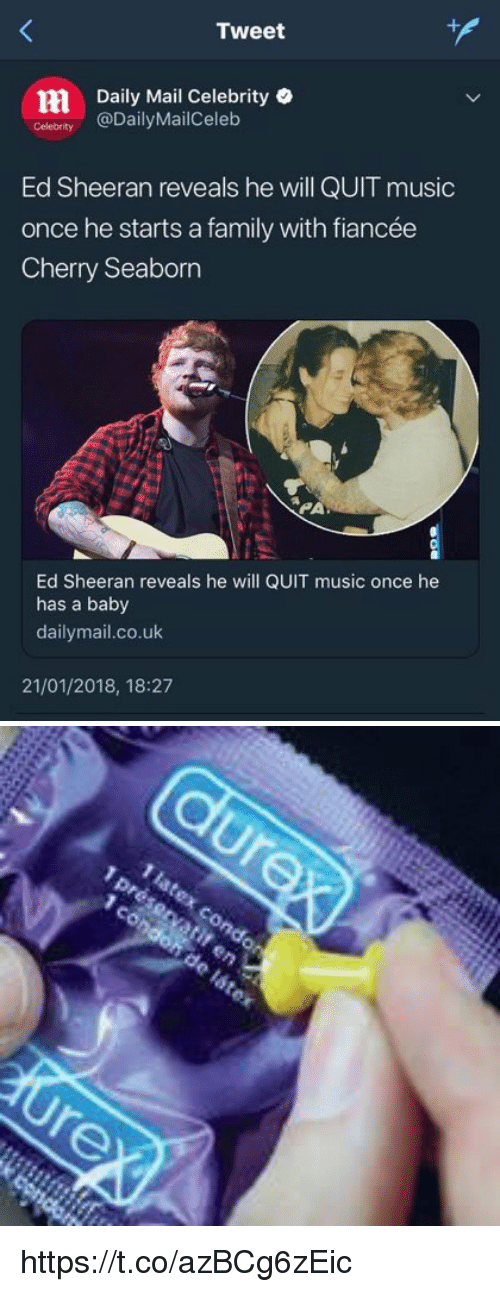Family, Memes, and Music: Tweet  Daily Mail Celebrity .  Celebrity @DailyMailCelelb  Ed Sheeran reveals he will QUIT music  once he starts a family with fiancée  Cherry Seaborn  PA  Ed Sheeran reveals he will QUIT music once he  has a baby  dailymail.co.uk  21/01/2018, 18:27 https://t.co/azBCg6zEic