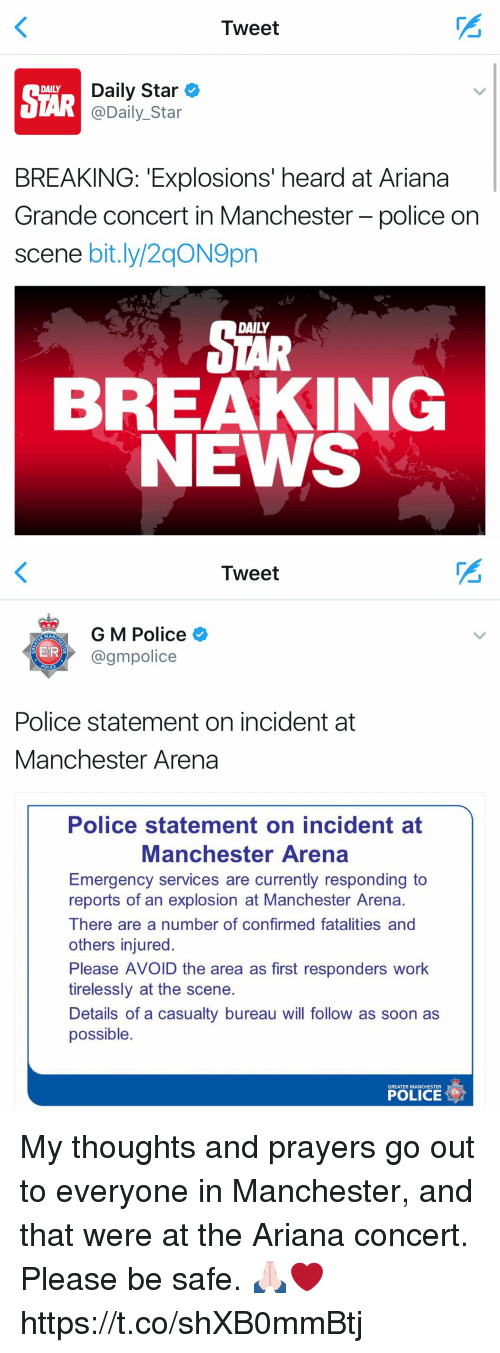 Ariana Grande, Funny, and News: Tweet  Daily Star  DAILY  @Daily Star  BREAKING: Explosions' heard at Ariana  Grande concert in Manchester-police on  scene bit.ly/2qON9pn  BREAKING  NEWS   Tweet  G M Police  MAN  ER  @gm police  OLICE  Police statement on incident at  Manchester Arena  Police statement on incident at  Manchester Arena  Emergency services are currently responding to  reports of an explosion at Manchester Arena.  There are a number of confirmed fatalities and  others injured.  Please AV  the area as first responders work  tirelessly at the scene.  Details of a casualty bureau Will follow as soon as  possible  GREATER MANCHESTER  POLICE My thoughts and prayers go out to everyone in Manchester, and that were at the Ariana concert. Please be safe. 🙏🏻❤️ https://t.co/shXB0mmBtj