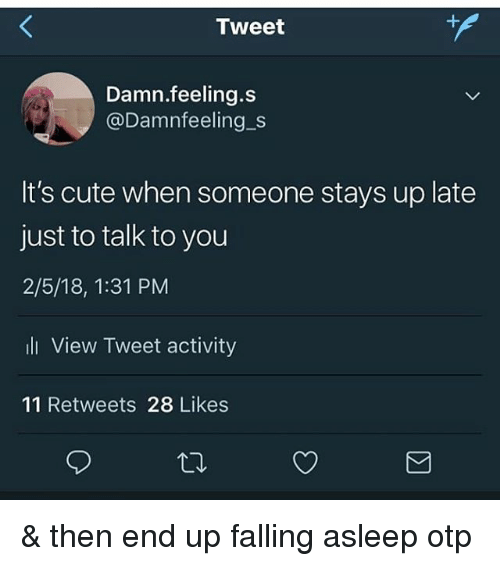 Cute, Memes, and 🤖: Tweet  Damn.feeling.s  @Damnfeeling_s  It's cute when someone stays up late  just to talk to you  2/5/18, 1:31 PM  li View Tweet activity  11 Retweets 28 Likes & then end up falling asleep otp