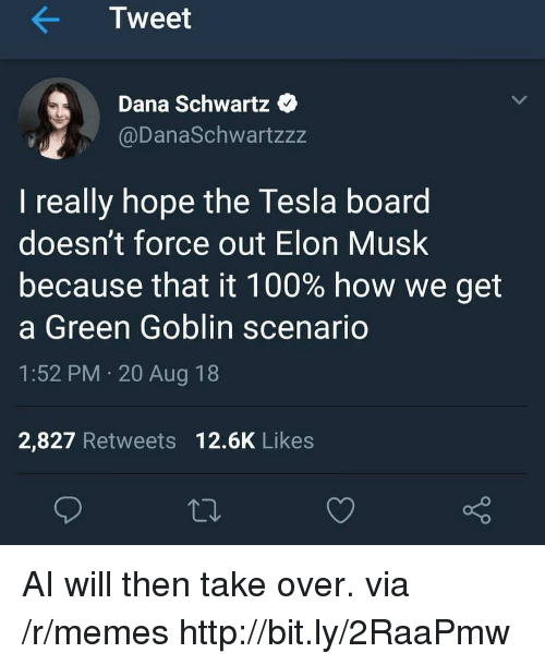 Anaconda, Green Goblin, and Memes: Tweet  Dana Schwartz  @DanaSchwartzzz  I really hope the Tesla board  doesn't force out Elon Musk  because that it 100% how we get  a Green Goblin scenario  1:52 PM 20 Aug 18  2,827 Retweets 12.6K Likes AI will then take over. via /r/memes http://bit.ly/2RaaPmw