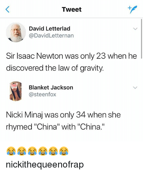 "Nicki Minaj, China, and Gravity: Tweet  David Letterlad  @DavidLetternan  Sir Isaac Newton was only 23 when he  discovered the law of gravity.  Blanket Jackson  @steenfox  Nicki Minaj was only 34 when she  rhymed ""China"" with ""China."" 😂😂😂😂😂😂 nickithequeenofrap"
