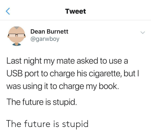 Future, Book, and Cigarette: Tweet  Dean Burnett  @garwboy  Last night my mate asked to use a  USB port to charge his cigarette, but I  was using it to charge my book.  The future is stupid. The future is stupid