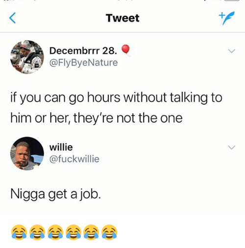 Girl Memes, Her, and Job: Tweet  Decembrrr 28. Q  FlyByeNature  if you can go hours without talking to  him or her, they're not the one  willie  @fuckwillie  Nigga get a job. 😂😂😂😂😂😂