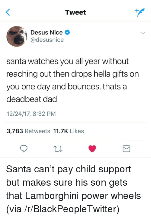 Blackpeopletwitter, Child Support, and Dad: Tweet  Desus Nice  @desusnice  santa watches you all year without  reaching out then drops hella gifts on  you one day and bounces. thats a  deadbeat dad  12/24/17, 8:32 PM  3,783 Retweets 11.7K Likes <p>Santa can't pay child support but makes sure his son gets that Lamborghini power wheels (via /r/BlackPeopleTwitter)</p>
