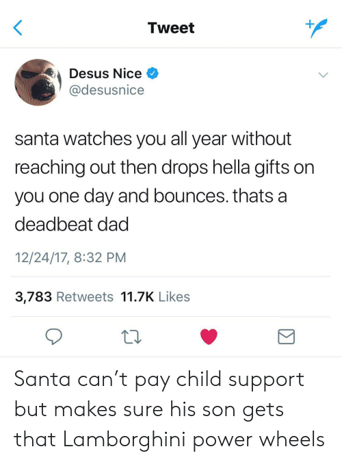 Child Support, Dad, and Lamborghini: Tweet  Desus Nice  @desusnice  santa watches you all year without  reaching out then drops hella gifts on  you one day and bounces. thats a  deadbeat dad  12/24/17, 8:32 PM  3,783 Retweets 11.7K Likes Santa can't pay child support but makes sure his son gets that Lamborghini power wheels