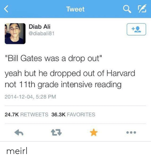 "Ali, Bill Gates, and Yeah: Tweet  Diab Ali  @diabali81  ""Bill Gates was a drop out""  yeah but he dropped out of Harvard  not 11th grade intensive reading  2014-12-04, 5:28 PM  24.7K RETWEETS 36.3K FAVORITES  LE meirl"
