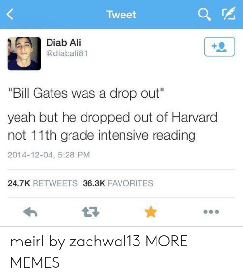 "Ali, Bill Gates, and Dank: Tweet  Diab Ali  @diabali81  ""Bill Gates was a drop out""  yeah but he dropped out of Harvard  not 11th grade intensive reading  2014-12-04, 5:28 PM  24.7K RETWEETS 36.3K FAVORITES  LE meirl by zachwal13 MORE MEMES"