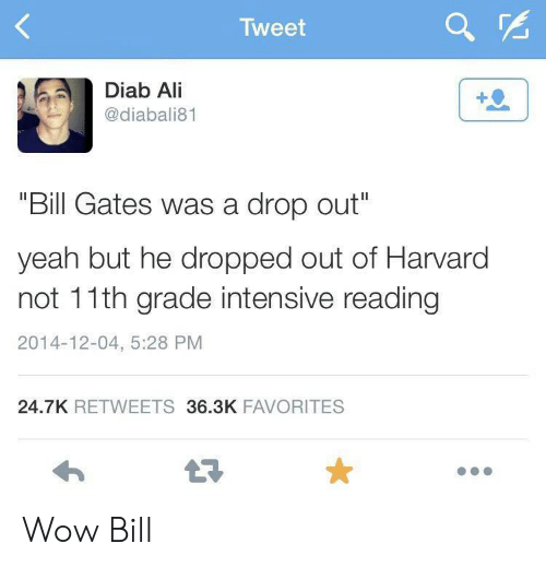 """Ali, Bill Gates, and Wow: Tweet  Diab Ali  @diabali81  """"Bill Gates was a drop out""""  yeah but he dropped out of Harvard  not 11th grade intensive reading  2014-12-04, 5:28 PM  24.7K RETWEETS 36.3K FAVORITES Wow Bill"""