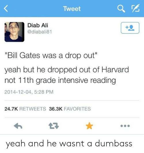 "Ali, Bill Gates, and Yeah: Tweet  Diab Ali  @diabali81  ""Bill Gates was a drop out""  yeah but he dropped out of Harvard  not 11th grade intensive reading  2014-12-04, 5:28 PM  24.7K RETWEETS 36.3K FAVORITES yeah and he wasnt a dumbass"