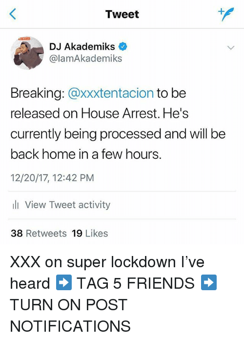 Friends, Memes, and Xxx: Tweet  DJ Akademiks <  @lamAkademiks  Breaking: @xxxtentacion to be  released on House Arrest. He's  currently being processed and will be  back home in a few hours.  12/20/17, 12:42 PM  l View Tweet activity  38 Retweets 19 Likes XXX on super lockdown I've heard ➡️ TAG 5 FRIENDS ➡️ TURN ON POST NOTIFICATIONS