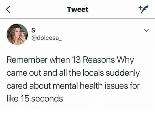 All The, Mental Health, and Issues: Tweet  @dolcesa  Remember when 13 Reasons Why  came out and all the locals suddenly  cared about mental health issues for  like 1b seconds