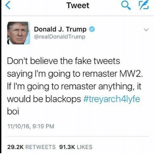 Fake, Memes, and Trump: Tweet  Donald J. Trump  arealDonald Trump  Don't believe the fake tweets  saying lm going to remaster MW2.  If I'm going to remaster anything, it  would be blackops  treyarch 4lyfe  boi  29.2K  RETWEETS  91.3K  LIKES