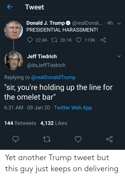 """Twitter, Trump, and Another: Tweet  Donald J. Trump O @realDonal.. · 4h v  PRESIDENTIAL HARASSMENT!  22.6K 17 20.1K ♡ 113K  Jeff Tiedrich  @itsJeffTiedrich  Replying to @realDonaldTrump  """"sir, you're holding up the line for  the omelet bar""""  6:31 AM · 09 Jan 20 · Twitter Web App  144 Retweets 4,132 Likes Yet another Trump tweet but this guy just keeps on delivering"""