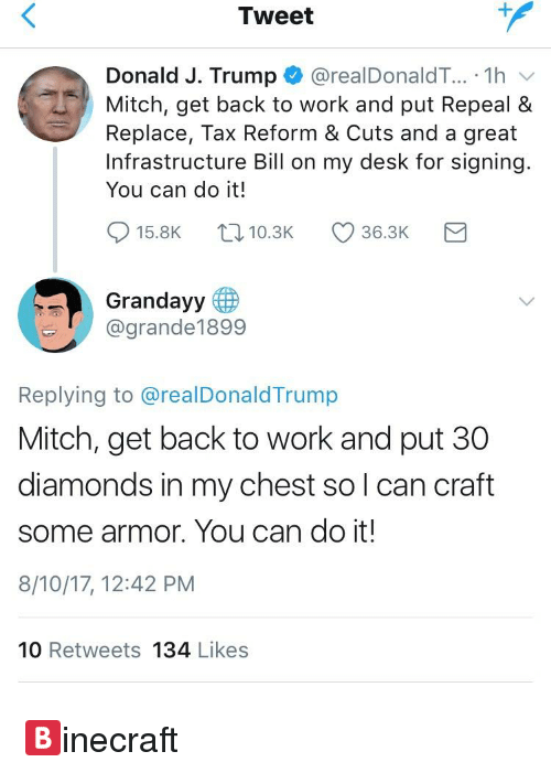 Work, Desk, and Trump: Tweet  Donald J. Trump * @realDonaldT...-1 h  Mitch, get back to work and put Repeal &  Replace, Tax Reform & Cuts and a great  Infrastructure Bill on my desk for signing  You can do it!  915.8K t, 10.3K 36.3K  Grandayy  @grande1899  Replying to @realDonaldTrump  Mitch, get back to work and put 30  diamonds in my chest so l can craft  some armor. You can do it!  8/10/17, 12:42 PM  10 Retweets 134 Likes