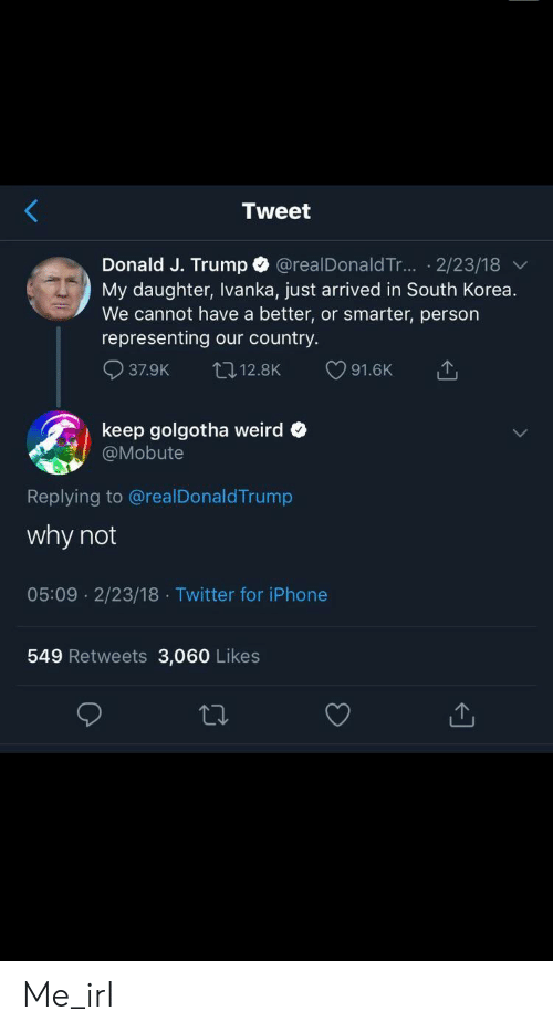 Iphone, Twitter, and Weird: Tweet  Donald J. Trump @realDonaldTr... 2/23/18  My daughter, Ivanka, just arrived in South Korea.  We cannot have a better, or smarter, person  representing  country.  our  37.9K  91.6K  L12.8K  keep golgotha weird  @Mobute  Replying to @realDonaldTrump  why not  05:09 2/23/18 Twitter for iPhone  549 Retweets 3,060 Likes Me_irl