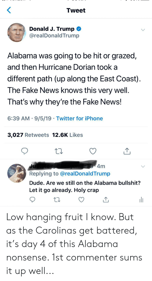 Dude, Fake, and Iphone: Tweet  Donald J. Trump  @realDonaldTrump  Alabama was going to be hit or grazed,  and then Hurricane Dorian took  different path (up along the East Coast)  The Fake News knows this very well.  That's why they're the Fake News!  6:39 AM 9/5/19 Twitter for iPhone  3,027 Retweets 12.6K Likes  omars8 4m  Replying to @realDonaldTrump  JusMe @  Dude. Are we still on the Alabama bullshit?  Let it go already. Holy crap Low hanging fruit I know. But as the Carolinas get battered, it's day 4 of this Alabama nonsense. 1st commenter sums it up well...