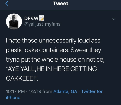 """Ass, Iphone, and Twitter: Tweet  DREW  @yalljust_myfans  I hate those unnecessarily loud ass  plastic cake containers. Swear they  tryna put the whole house on notice,  """"AYE YALL,HE IN HERE GETTING  CAKKEEE!""""  10:17 PM 1/2/19 from Atlanta, GA Twitter for  iPhone"""