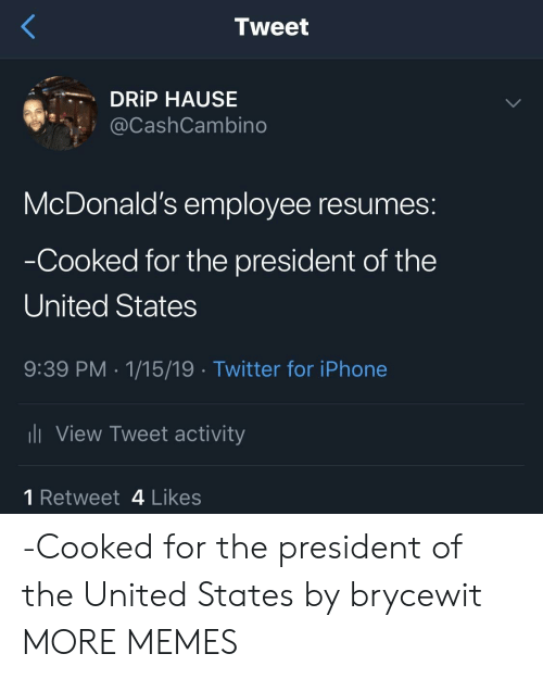 Dank, McDonalds, and Memes: Tweet  DRİP HAUSE  @CashCambino  McDonald's employee resumes:  Cooked for the president of the  United States  9:39 PM 1/15/19 Twitter for iPhonee  View Tweet activity  1 Retweet 4 Likes -Cooked for the president of the United States by brycewit MORE MEMES