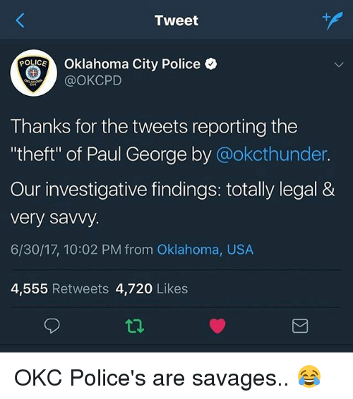 """Basketball, Police, and Sports: Tweet  e2%. Oklahoma City Police  @OKCPD  Thanks for the tweets reporting the  """"theft"""" of Paul George by @okcthunder.  Our investigative findings: totally legal &  very saVy.  6/30/17, 10:02 PM from Oklahoma, USA  4,555 Retweets 4,720 Likes OKC Police's are savages.. 😂"""